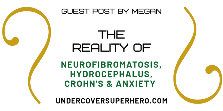 The Reality Of Neurofibromatosis Type 1, Hydrocephalus, Crohn's & Anxiety – Guest Post by Megan
