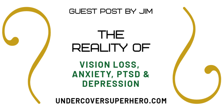 The Reality of Vision Loss, Anxiety, PTSD & Depression – Guest Post by jim