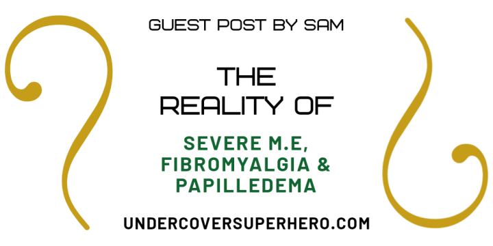 The Reality of Severe M.E, Fibromyalgia & Papilledema – Guest Post bySam