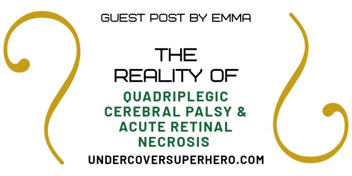 The Reality of Quadriplegic Cerebral Palsy & Acute Retinal Necrosis – Guest Post byEmma